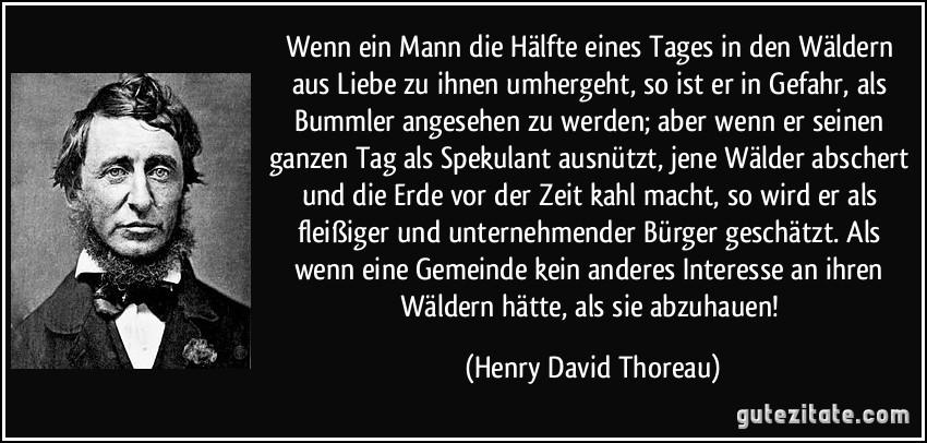 Wenn ein Mann die Hälfte eines Tages in den Wäldern aus Liebe zu ihnen umhergeht, so ist er in Gefahr, als Bummler angesehen zu werden; aber wenn er seinen ganzen Tag als Spekulant ausnützt, jene Wälder abschert und die Erde vor der Zeit kahl macht, so wird er als fleißiger und unternehmender Bürger geschätzt. Als wenn eine Gemeinde kein anderes Interesse an ihren Wäldern hätte, als sie abzuhauen! (Henry David Thoreau)