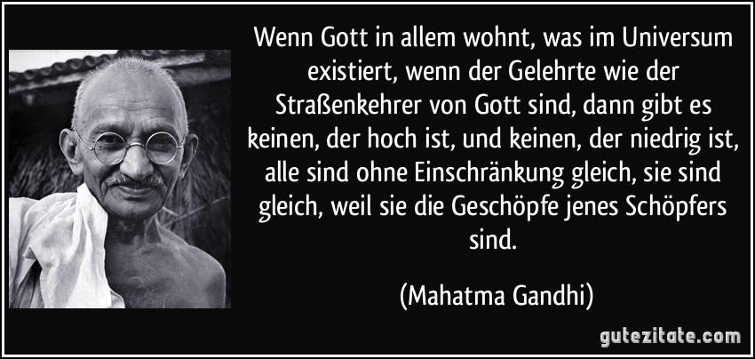Wenn Gott in allem wohnt, was im Universum existiert, wenn der Gelehrte wie der Straßenkehrer von Gott sind, dann gibt es keinen, der hoch ist, und keinen, der niedrig ist, alle sind ohne Einschränkung gleich, sie sind gleich, weil sie die Geschöpfe jenes Schöpfers sind. (Mahatma Gandhi)