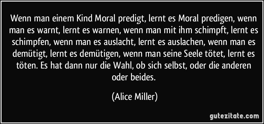 Wenn man einem Kind Moral predigt, lernt es Moral predigen, wenn man es warnt, lernt es warnen, wenn man mit ihm schimpft, lernt es schimpfen, wenn man es auslacht, lernt es auslachen, wenn man es demütigt, lernt es demütigen, wenn man seine Seele tötet, lernt es töten. Es hat dann nur die Wahl, ob sich selbst, oder die anderen oder beides. (Alice Miller)