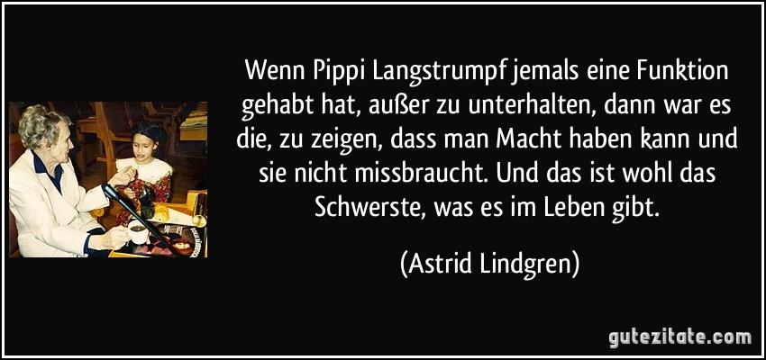 Wenn Pippi Langstrumpf jemals eine Funktion gehabt hat, außer zu unterhalten, dann war es die, zu zeigen, dass man Macht haben kann und sie nicht missbraucht. Und das ist wohl das Schwerste, was es im Leben gibt. (Astrid Lindgren)