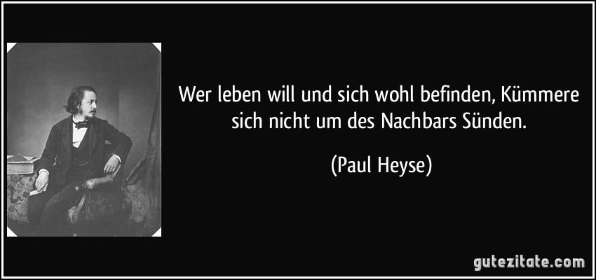 Wer leben will und sich wohl befinden, Kümmere sich nicht um des Nachbars Sünden. (Paul Heyse)