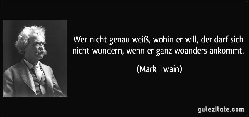 Wer nicht genau weiß, wohin er will, der darf sich nicht wundern, wenn er ganz woanders ankommt. (Mark Twain)