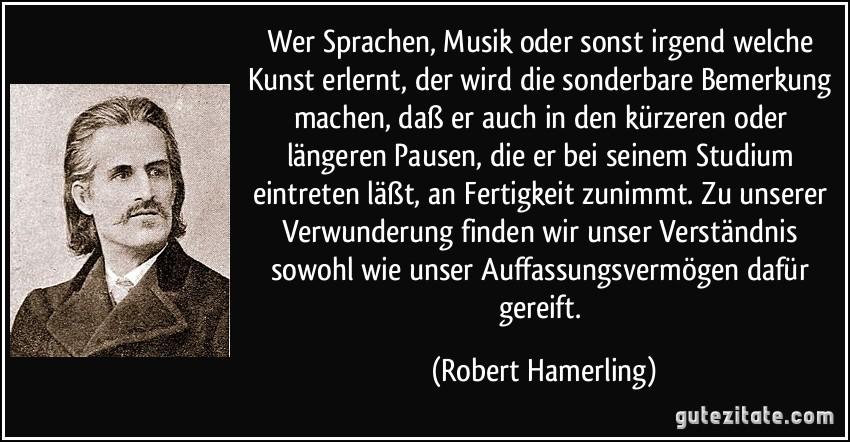 Wer Sprachen, Musik oder sonst irgend welche Kunst erlernt, der wird die sonderbare Bemerkung machen, daß er auch in den kürzeren oder längeren Pausen, die er bei seinem Studium eintreten läßt, an Fertigkeit zunimmt. Zu unserer Verwunderung finden wir unser Verständnis sowohl wie unser Auffassungsvermögen dafür gereift. (Robert Hamerling)