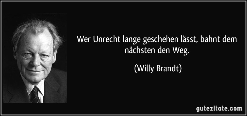 Wer Unrecht lange geschehen lässt, bahnt dem nächsten den Weg. (Willy Brandt)