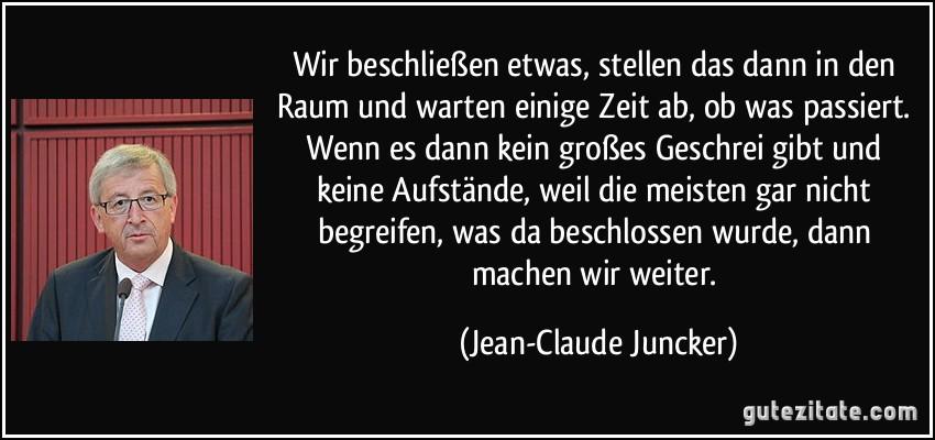 Wir beschließen etwas, stellen das dann in den Raum und warten einige Zeit ab, ob was passiert. Wenn es dann kein großes Geschrei gibt und keine Aufstände, weil die meisten gar nicht begreifen, was da beschlossen wurde, dann machen wir weiter. (Jean-Claude Juncker)