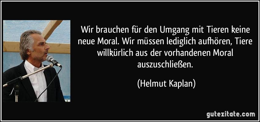 Wir brauchen für den Umgang mit Tieren keine neue Moral. Wir müssen lediglich aufhören, Tiere willkürlich aus der vorhandenen Moral auszuschließen. (Helmut Kaplan)