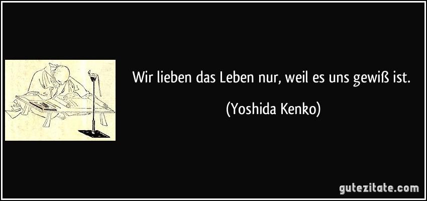 Wir lieben das leben nur weil es uns gewiß ist yoshida kenko