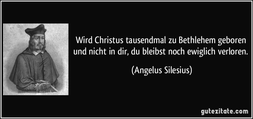 Wird Christus tausendmal zu Bethlehem geboren und nicht in dir, du bleibst noch ewiglich verloren. (Angelus Silesius)