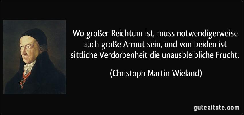 Wo großer Reichtum ist, muss notwendigerweise auch große Armut sein, und von beiden ist sittliche Verdorbenheit die unausbleibliche Frucht. (Christoph Martin Wieland)