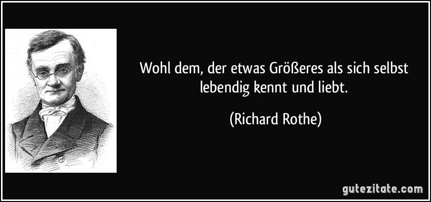 Wohl dem, der etwas Größeres als sich selbst lebendig kennt und liebt. (Richard Rothe)