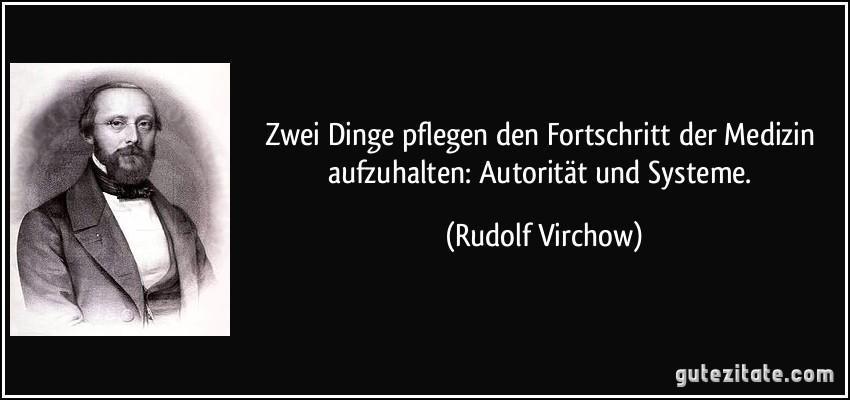 Zwei Dinge pflegen den Fortschritt der Medizin aufzuhalten: Autorität und Systeme. (Rudolf Virchow)