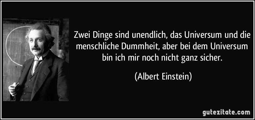 Zwei Dinge sind unendlich, das Universum und die menschliche Dummheit, aber bei dem Universum bin ich mir noch nicht ganz sicher. (Albert Einstein)